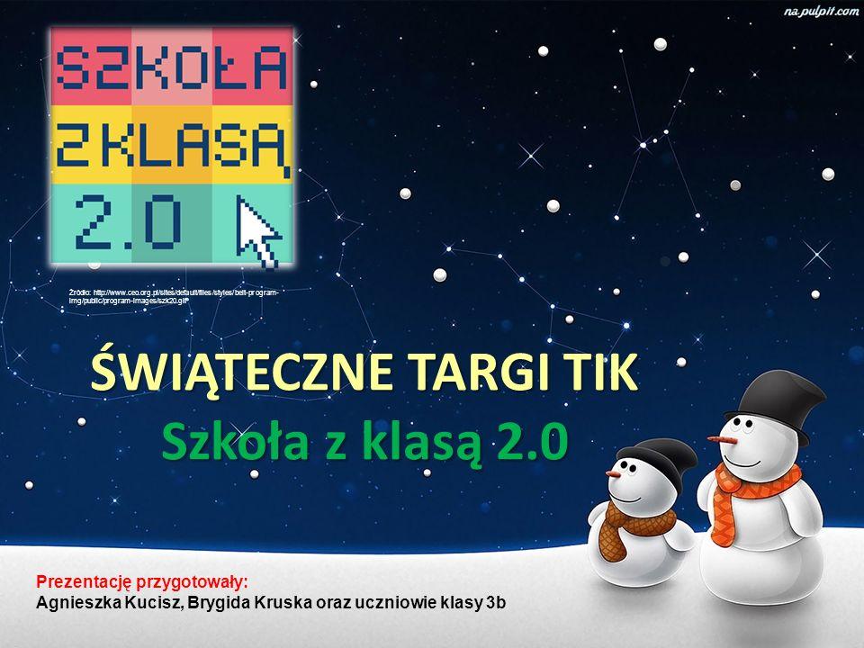 ŚWIĄTECZNE TARGI TIK Szkoła z klasą 2.0 Prezentację przygotowały: Agnieszka Kucisz, Brygida Kruska oraz uczniowie klasy 3b Źródło: http://www.ceo.org.