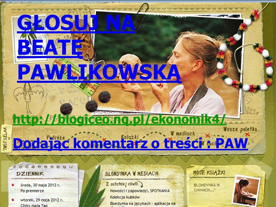 GŁOSUJ NA BEATĘ PAWLIKOWSKĄ http://blogiceo.nq.pl/ekonomik4/ Dodając komentarz o treści : PAW