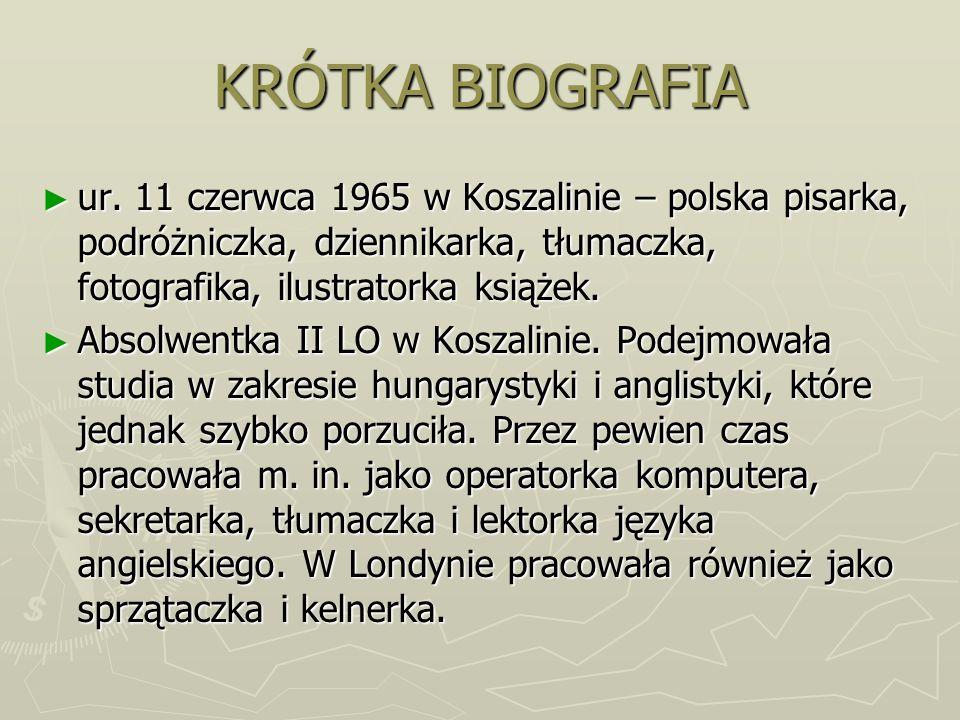 KRÓTKA BIOGRAFIA ur. 11 czerwca 1965 w Koszalinie – polska pisarka, podróżniczka, dziennikarka, tłumaczka, fotografika, ilustratorka książek. ur. 11 c