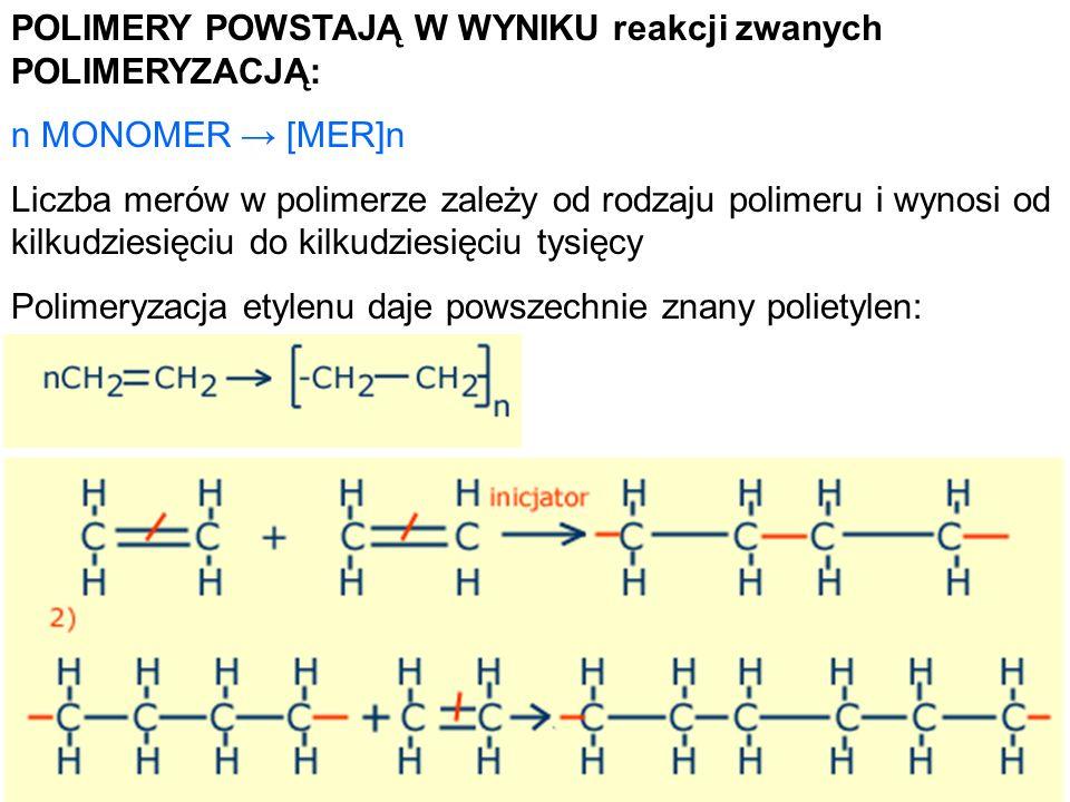POLIMERY POWSTAJĄ W WYNIKU reakcji zwanych POLIMERYZACJĄ: n MONOMER [MER]n Liczba merów w polimerze zależy od rodzaju polimeru i wynosi od kilkudziesi