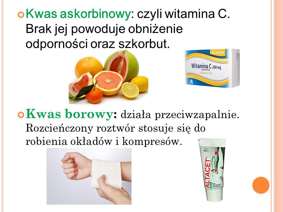 Kwas askorbinowy: czyli witamina C. Brak jej powoduje obniżenie odporności oraz szkorbut. Kwas borowy: działa przeciwzapalnie. Rozcieńczony roztwór st