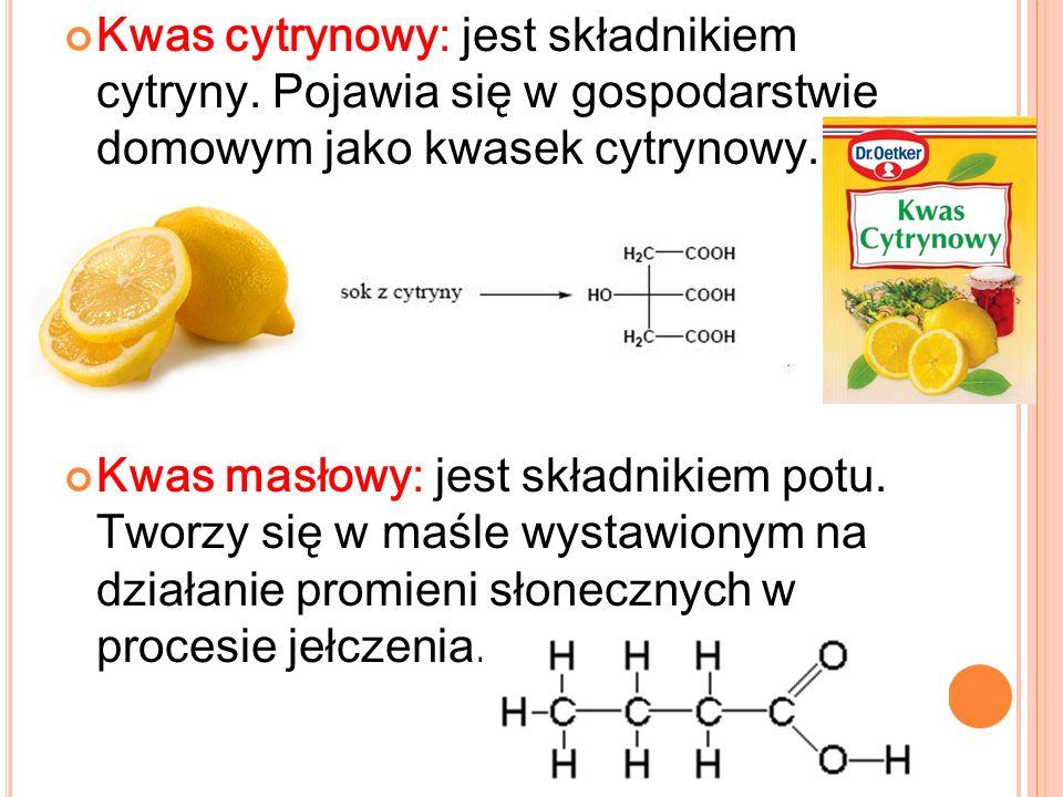 Kwas cytrynowy: jest składnikiem cytryny. Pojawia się w gospodarstwie domowym jako kwasek cytrynowy. Kwas masłowy: jest składnikiem potu. Tworzy się w