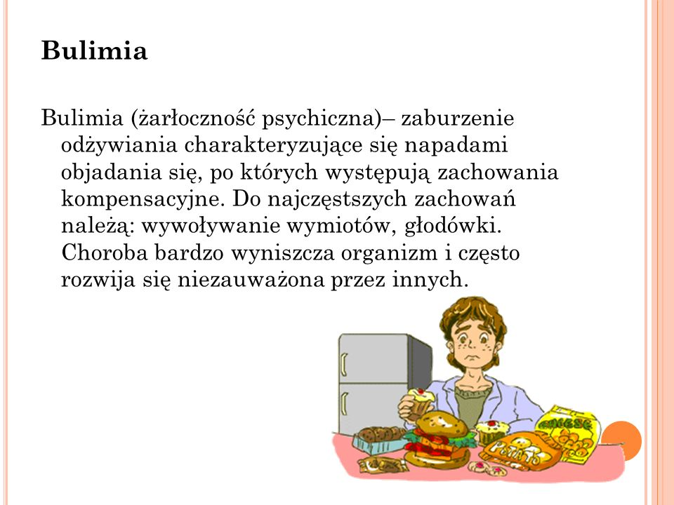 Bulimia Bulimia (żarłoczność psychiczna)– zaburzenie odżywiania charakteryzujące się napadami objadania się, po których występują zachowania kompensac