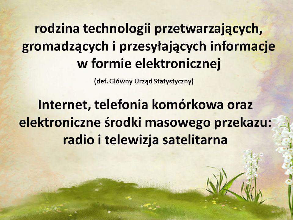 rodzina technologii przetwarzających, gromadzących i przesyłających informacje w formie elektronicznej (def. Główny Urząd Statystyczny) Internet, tele