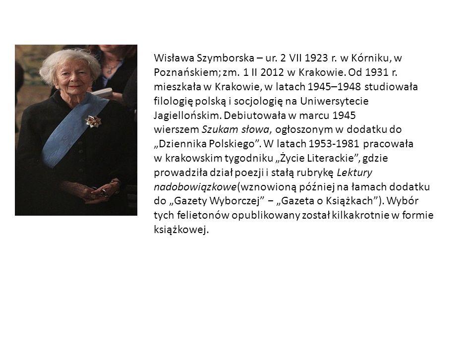 Wisława Szymborska – ur. 2 VII 1923 r. w Kórniku, w Poznańskiem; zm. 1 II 2012 w Krakowie. Od 1931 r. mieszkała w Krakowie, w latach 1945–1948 studiow