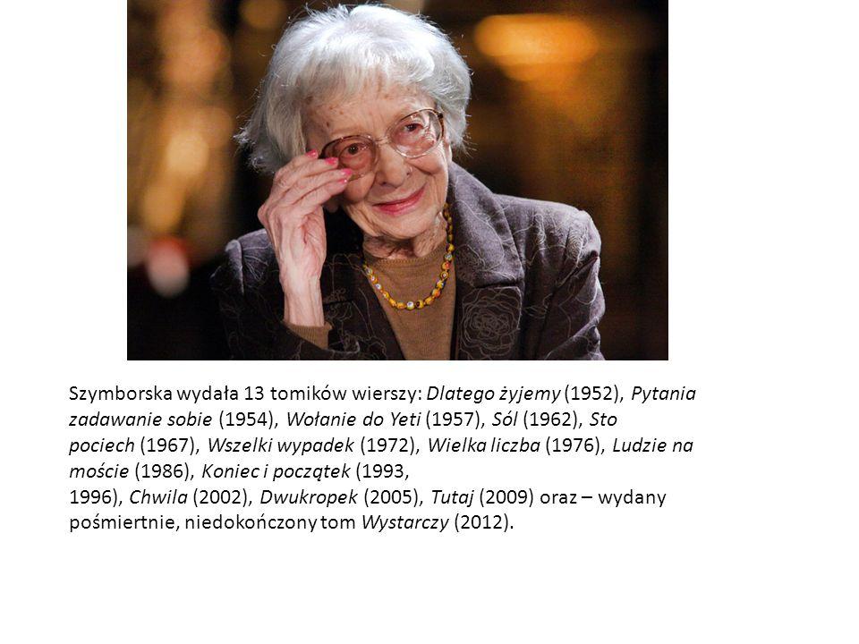 Szymborska wydała 13 tomików wierszy: Dlatego żyjemy (1952), Pytania zadawanie sobie (1954), Wołanie do Yeti (1957), Sól (1962), Sto pociech (1967), W