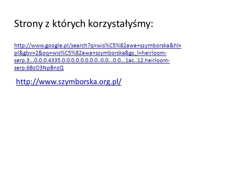 Strony z których korzystałyśmy: http://www.google.pl/search?q=wis%C5%82awa+szymborska&hl= pl&gbv=2&oq=wis%C5%82awa+szymborska&gs_l=heirloom- serp.3...