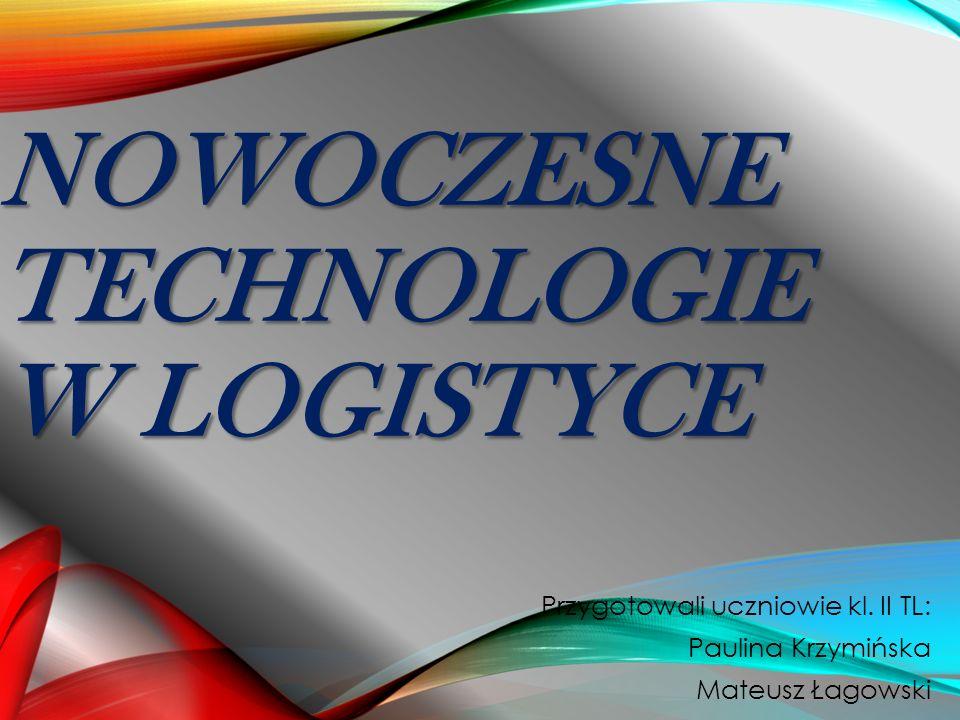 NOWOCZESNE TECHNOLOGIE W LOGISTYCE Przygotowali uczniowie kl. II TL: Paulina Krzymińska Mateusz Łagowski