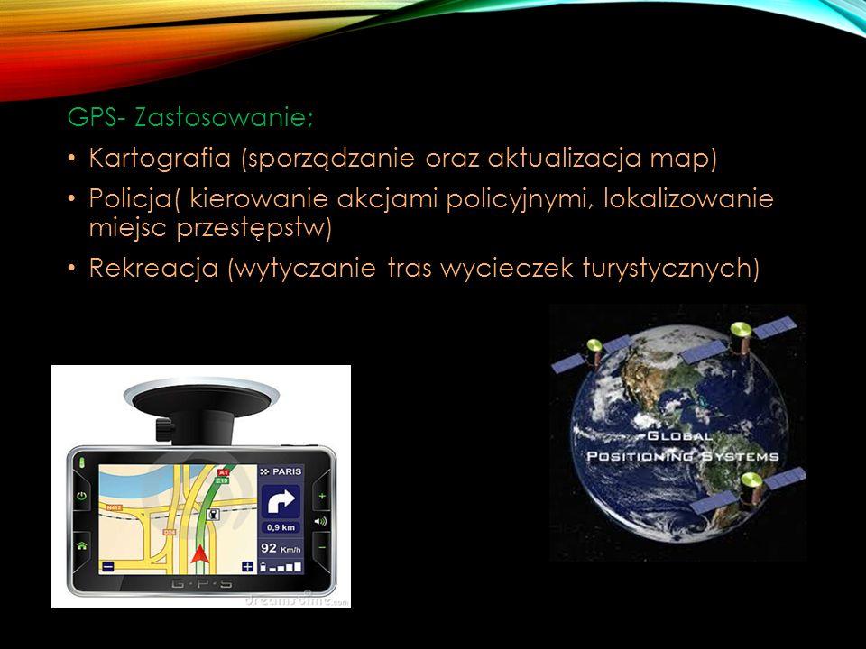 GPS- Zastosowanie; Kartografia (sporządzanie oraz aktualizacja map) Policja( kierowanie akcjami policyjnymi, lokalizowanie miejsc przestępstw) Rekreacja (wytyczanie tras wycieczek turystycznych)