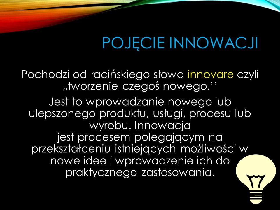 POJĘCIE INNOWACJI Pochodzi od łacińskiego słowa innovare czyli,,tworzenie czegoś nowego. Jest to wprowadzanie nowego lub ulepszonego produktu, usługi,