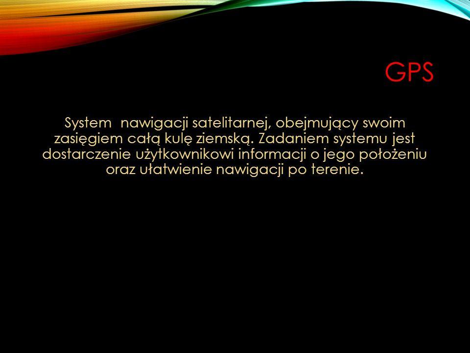 GPS System nawigacji satelitarnej, obejmujący swoim zasięgiem całą kulę ziemską. Zadaniem systemu jest dostarczenie użytkownikowi informacji o jego po