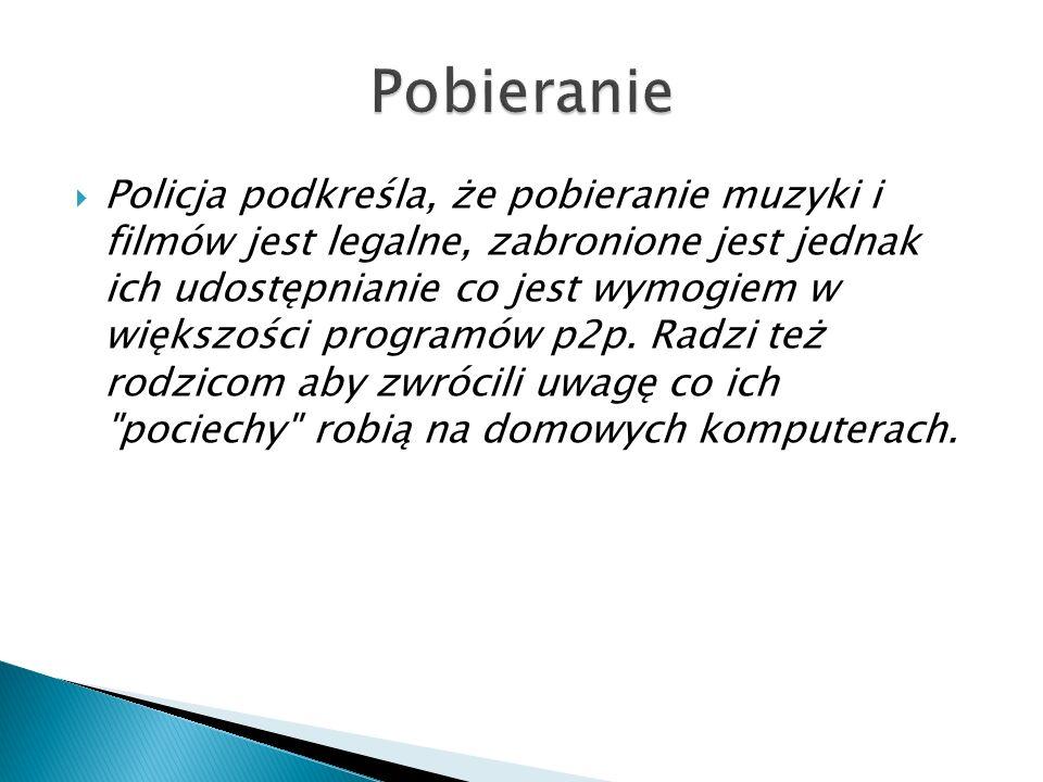 Policja podkreśla, że pobieranie muzyki i filmów jest legalne, zabronione jest jednak ich udostępnianie co jest wymogiem w większości programów p2p. R