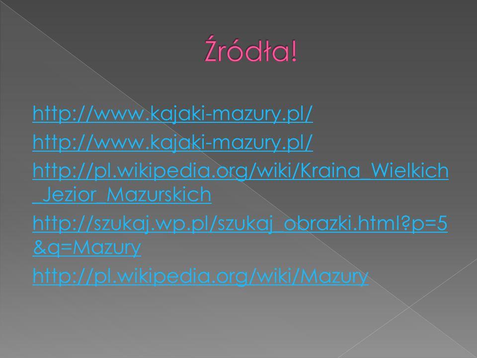http://www.kajaki-mazury.pl/ http://pl.wikipedia.org/wiki/Kraina_Wielkich _Jezior_Mazurskich http://szukaj.wp.pl/szukaj_obrazki.html?p=5 &q=Mazury htt