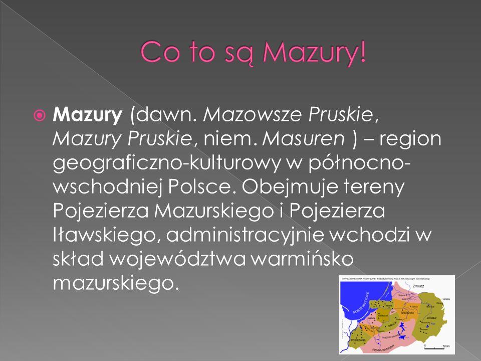 Mazury (dawn. Mazowsze Pruskie, Mazury Pruskie, niem. Masuren ) – region geograficzno-kulturowy w północno- wschodniej Polsce. Obejmuje tereny Pojezie