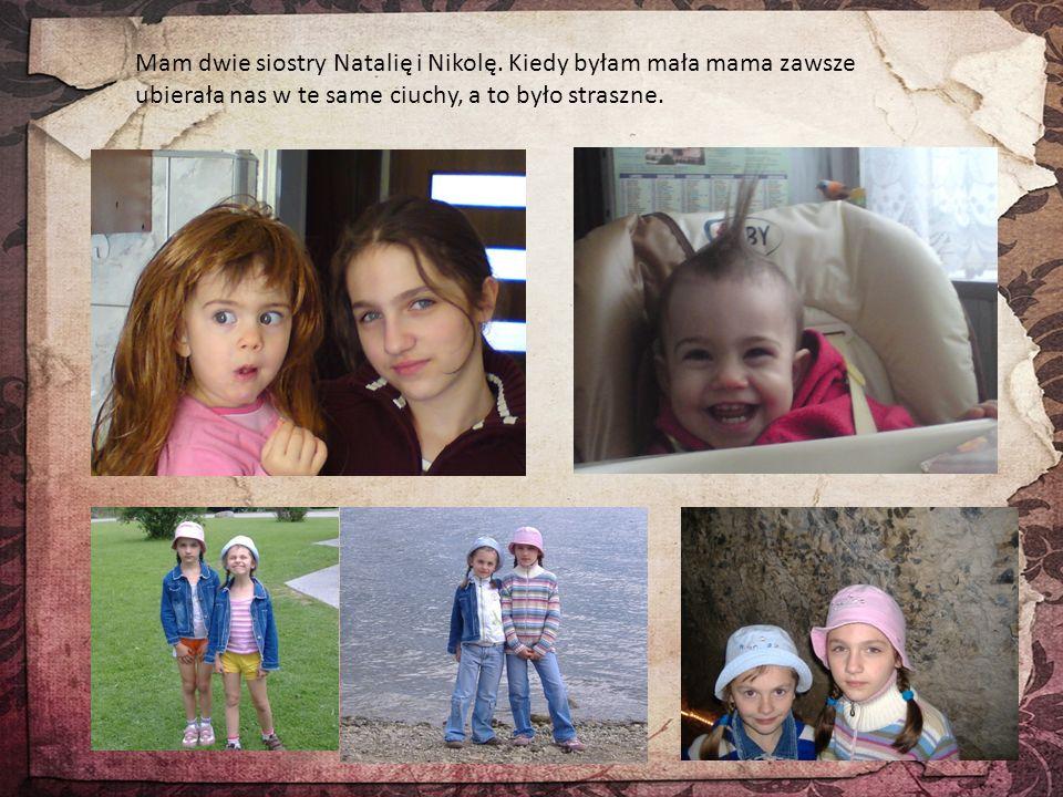 Mam dwie siostry Natalię i Nikolę. Kiedy byłam mała mama zawsze ubierała nas w te same ciuchy, a to było straszne.