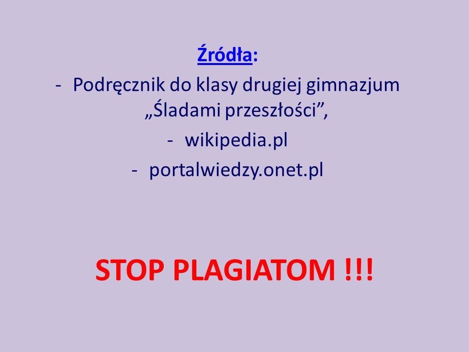 Źródła: -Podręcznik do klasy drugiej gimnazjum Śladami przeszłości, -wikipedia.pl -portalwiedzy.onet.pl STOP PLAGIATOM !!!
