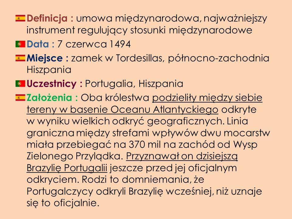 Definicja : u mowa międzynarodowa, najważniejszy instrument regulujący stosunki międzynarodowe Data : 7 czerwca 1494 Miejsce : z amek w Tordesillas, p