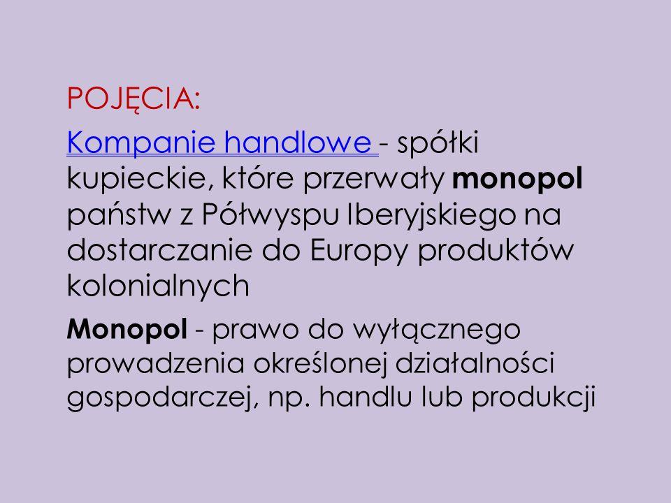 POJĘCIA: Kompanie handlowe - spółki kupieckie, które przerwały monopol państw z Półwyspu Iberyjskiego na dostarczanie do Europy produktów kolonialnych