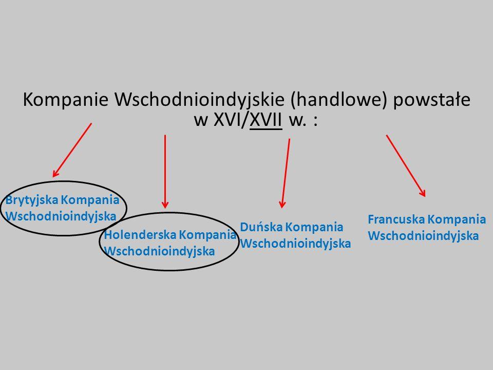 Kompanie Wschodnioindyjskie (handlowe) powstałe w XVI/XVII w. : Brytyjska Kompania Wschodnioindyjska Holenderska Kompania Wschodnioindyjska Duńska Kom