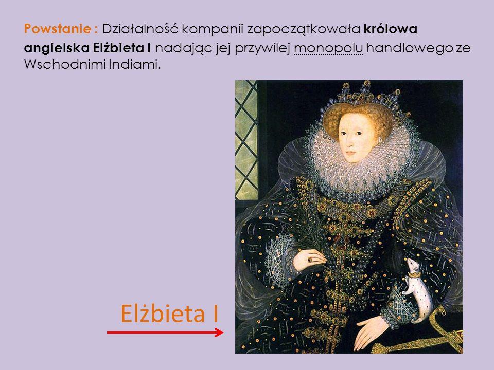 Powstanie : Działalność kompanii zapoczątkowała królowa angielska Elżbieta I nadając jej przywilej monopolu handlowego ze Wschodnimi Indiami. Elżbieta