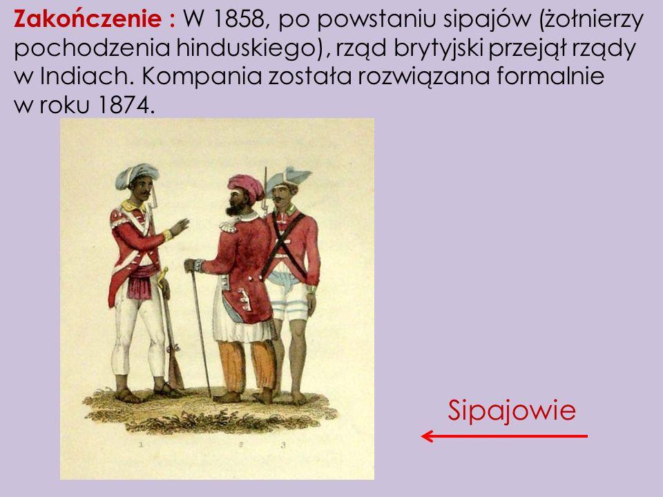 Zakończenie : W 1858, po powstaniu sipajów (żołnierzy pochodzenia hinduskiego), rząd brytyjski przejął rządy w Indiach. Kompania została rozwiązana fo