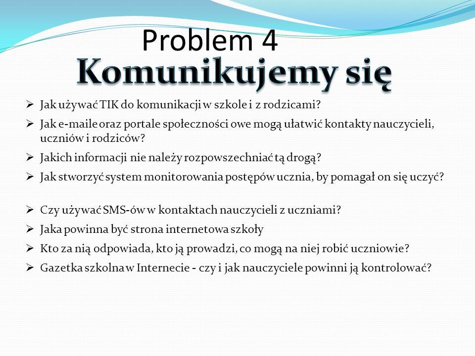 Problem 4 Jak używać TIK do komunikacji w szkole i z rodzicami? Jak e-maile oraz portale społeczności owe mogą ułatwić kontakty nauczycieli, uczniów i