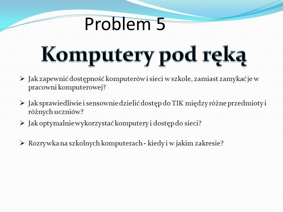 Problem 5 Jak zapewnić dostępność komputerów i sieci w szkole, zamiast zamykać je w pracowni komputerowej? Jak sprawiedliwie i sensownie dzielić dostę