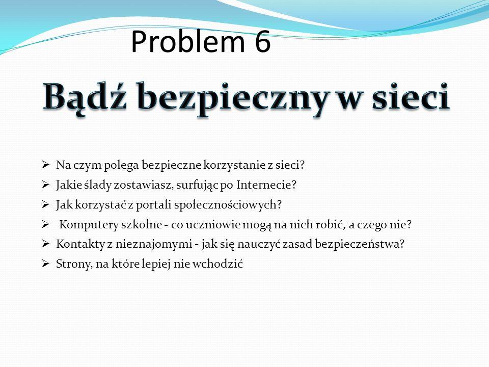 Problem 6 Na czym polega bezpieczne korzystanie z sieci? Jakie ślady zostawiasz, surfując po Internecie? Jak korzystać z portali społecznościowych? Ko