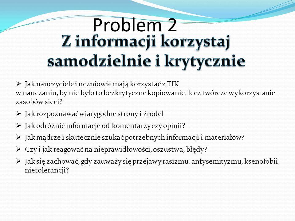 Problem 2 Jak nauczyciele i uczniowie mają korzystać z TIK w nauczaniu, by nie było to bezkrytyczne kopiowanie, lecz twórcze wykorzystanie zasobów sie
