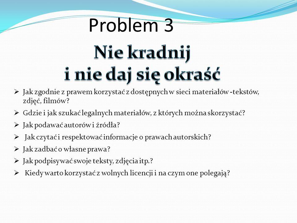 Problem 3 Jak zgodnie z prawem korzystać z dostępnych w sieci materiałów -tekstów, zdjęć, filmów? Gdzie i jak szukać legalnych materiałów, z których m