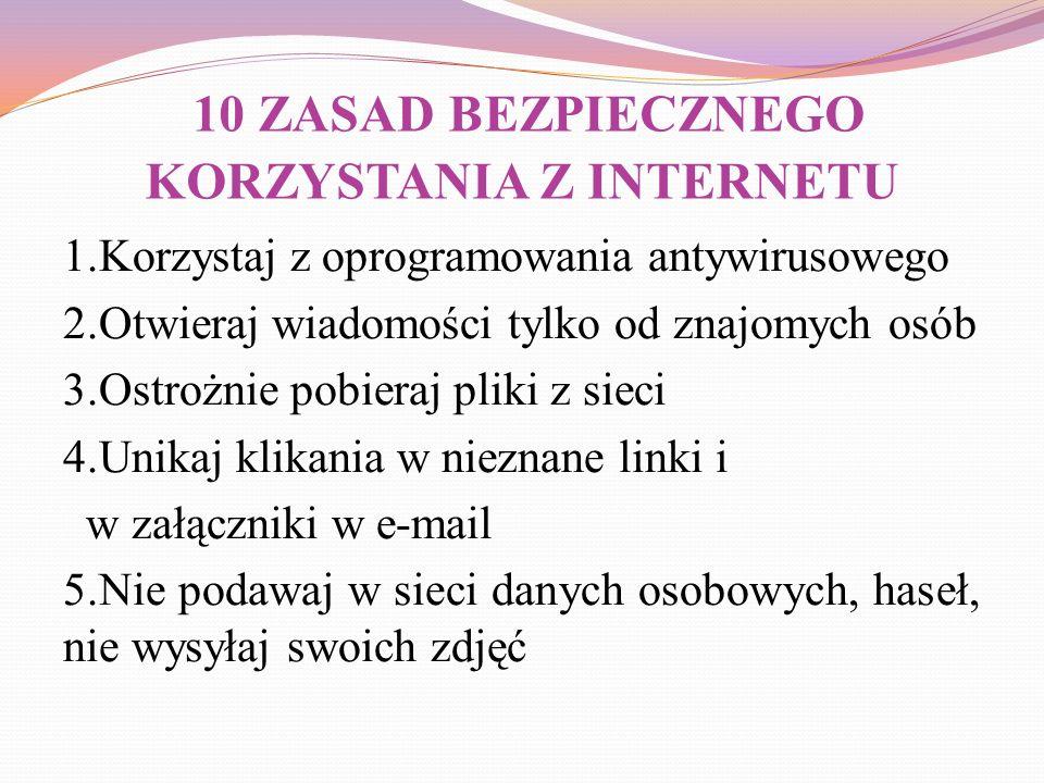 10 ZASAD BEZPIECZNEGO KORZYSTANIA Z INTERNETU 1.Korzystaj z oprogramowania antywirusowego 2.Otwieraj wiadomości tylko od znajomych osób 3.Ostrożnie po