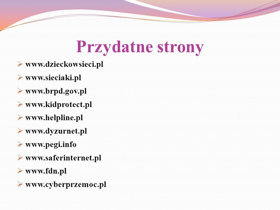 Przydatne strony www.dzieckowsieci.pl www.sieciaki.pl www.brpd.gov.pl www.kidprotect.pl www.helpline.pl www.dyzurnet.pl www.pegi.info www.saferinterne