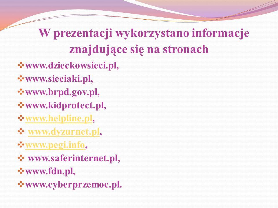 W prezentacji wykorzystano informacje znajdujące się na stronach www.dzieckowsieci.pl, www.sieciaki.pl, www.brpd.gov.pl, www.kidprotect.pl, www.helpli