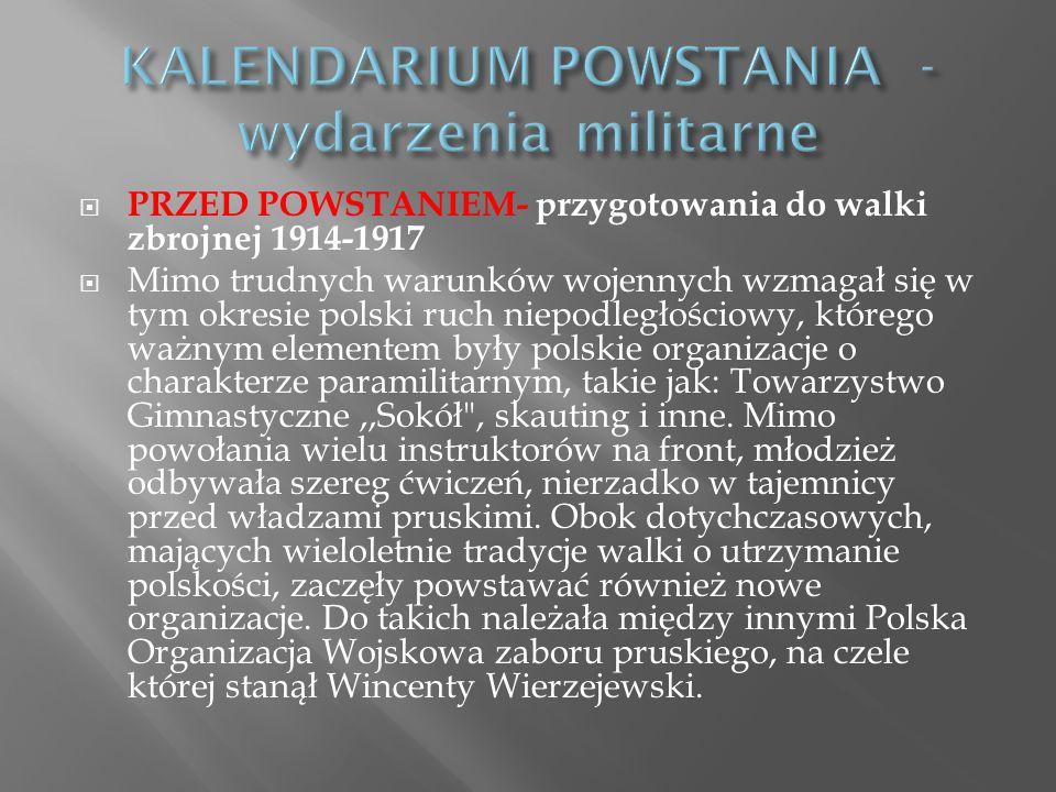 PRZED POWSTANIEM- przygotowania do walki zbrojnej 1914-1917 Mimo trudnych warunków wojennych wzmagał się w tym okresie polski ruch niepodległościowy, którego ważnym elementem były polskie organizacje o charakterze paramilitarnym, takie jak: Towarzystwo Gimnastyczne,,Sokół , skauting i inne.