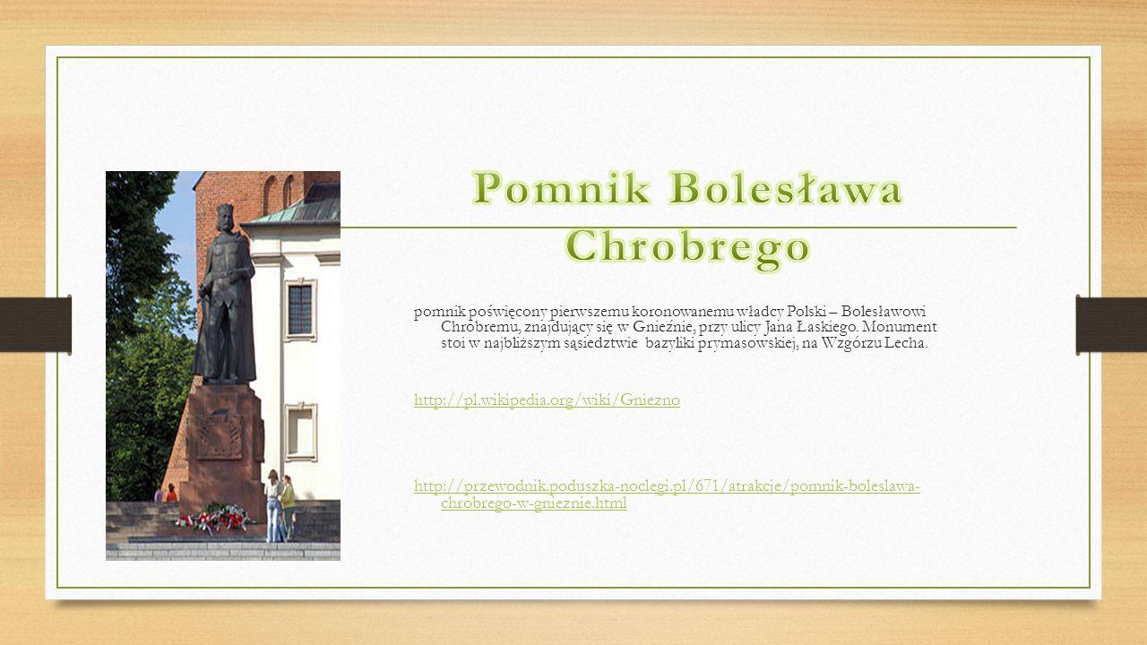 pomnik poświęcony pierwszemu koronowanemu władcy Polski – Bolesławowi Chrobremu, znajdujący się w Gnieźnie, przy ulicy Jana Łaskiego. Monument stoi w