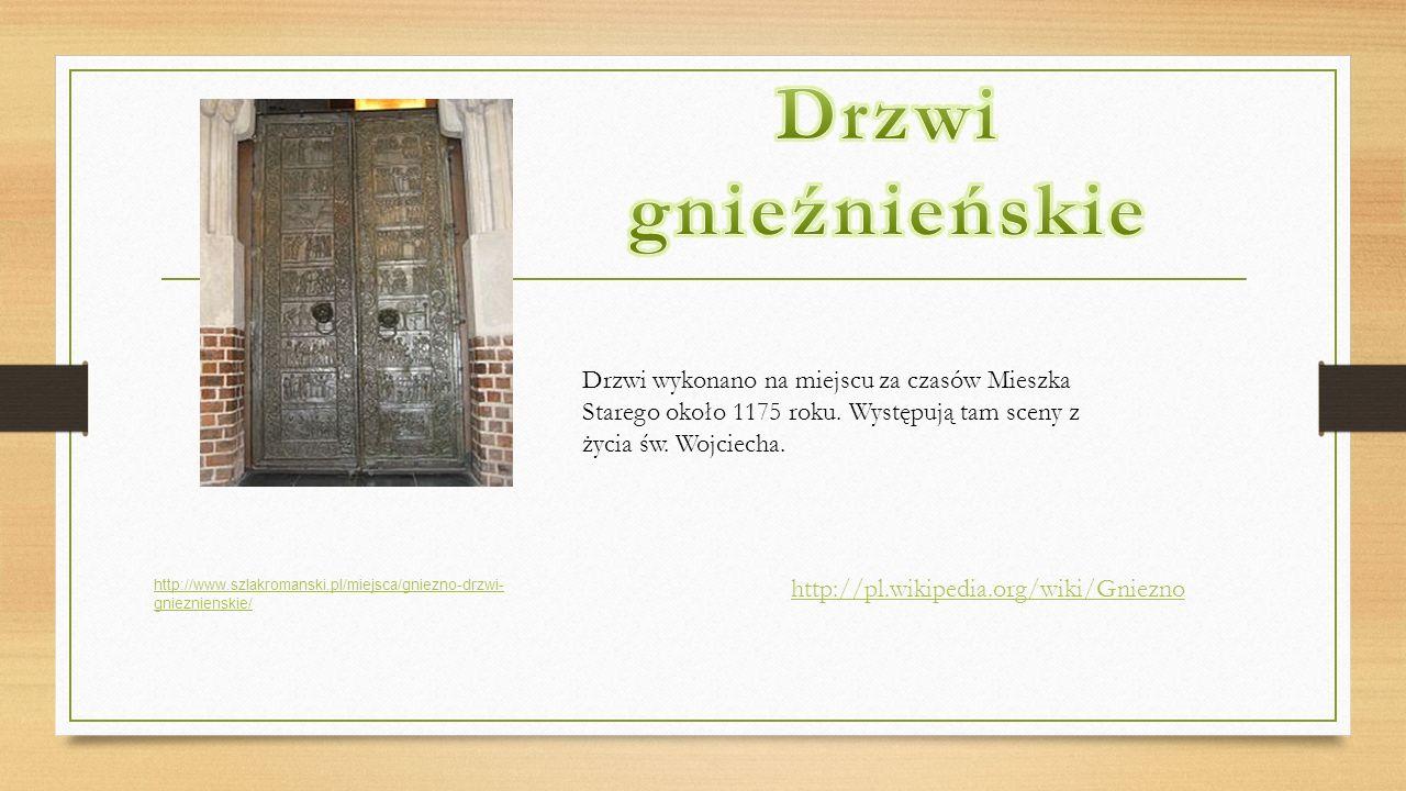 http://www.szlakromanski.pl/miejsca/gniezno-drzwi- gnieznienskie/ Drzwi wykonano na miejscu za czasów Mieszka Starego około 1175 roku. Występują tam s