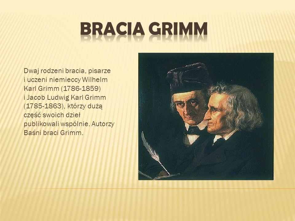 Dwaj rodzeni bracia, pisarze i uczeni niemieccy Wilhelm Karl Grimm (1786-1859) i Jacob Ludwig Karl Grimm (1785-1863), którzy dużą część swoich dzieł p