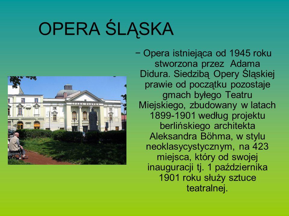 OPERA ŚLĄSKA Opera istniejąca od 1945 roku stworzona przez Adama Didura.