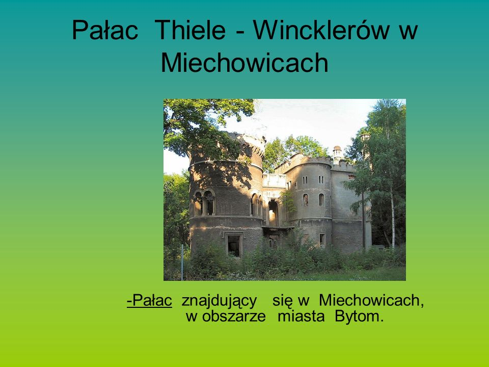 Pałac Thiele - Wincklerów w Miechowicach -Pałac znajdujący się w Miechowicach, w obszarze miasta Bytom.