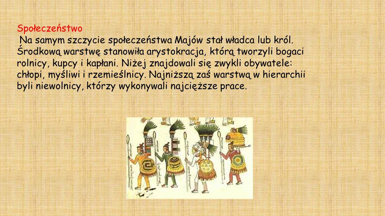 Społeczeństwo Na samym szczycie społeczeństwa Majów stał władca lub król. Środkową warstwę stanowiła arystokracja, którą tworzyli bogaci rolnicy, kupc