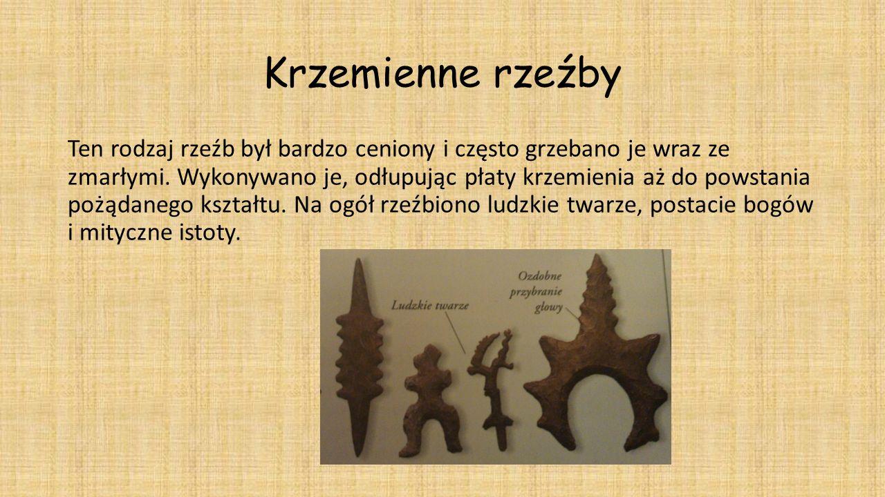 Krzemienne rzeźby Ten rodzaj rzeźb był bardzo ceniony i często grzebano je wraz ze zmarłymi. Wykonywano je, odłupując płaty krzemienia aż do powstania