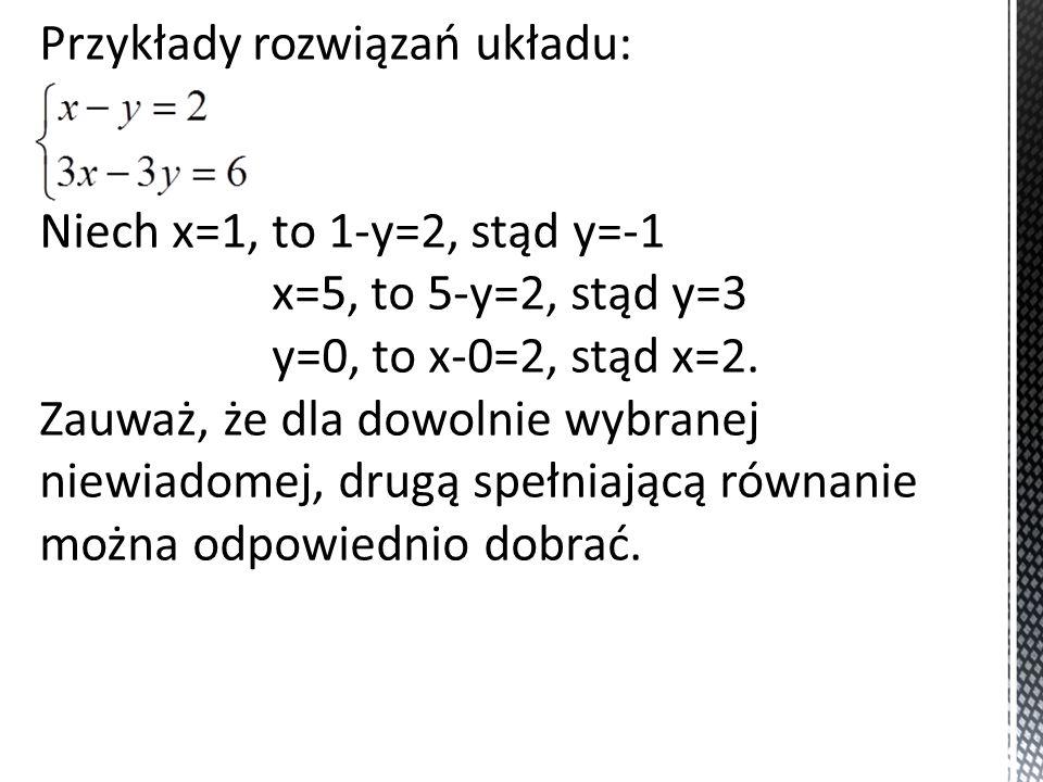 Przykłady rozwiązań układu: Niech x=1, to 1-y=2, stąd y=-1 x=5, to 5-y=2, stąd y=3 y=0, to x-0=2, stąd x=2. Zauważ, że dla dowolnie wybranej niewiadom