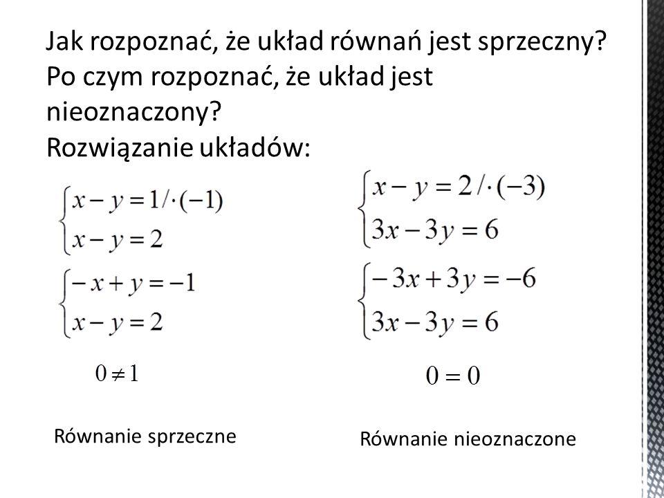 Jak rozpoznać, że układ równań jest sprzeczny? Po czym rozpoznać, że układ jest nieoznaczony? Rozwiązanie układów: Równanie sprzeczne Równanie nieozna