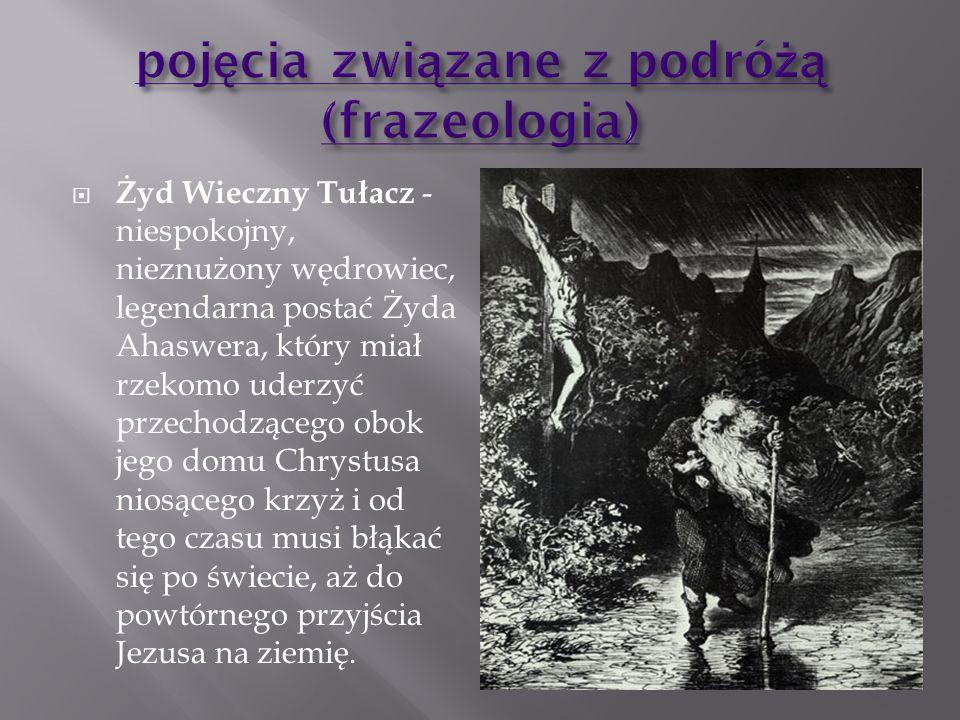 Żyd Wieczny Tułacz - niespokojny, nieznużony wędrowiec, legendarna postać Żyda Ahaswera, który miał rzekomo uderzyć przechodzącego obok jego domu Chry