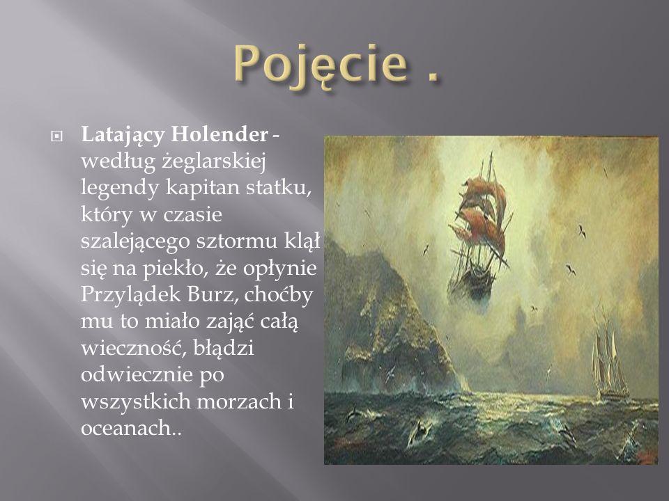 Latający Holender - według żeglarskiej legendy kapitan statku, który w czasie szalejącego sztormu klął się na piekło, że opłynie Przylądek Burz, choćb