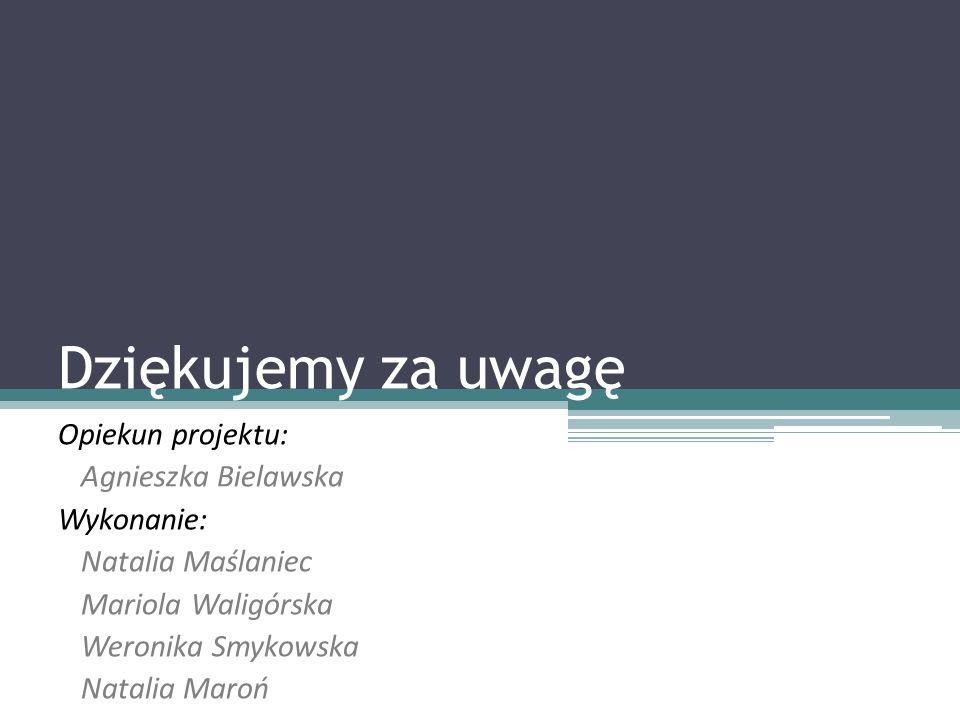 Dziękujemy za uwagę Opiekun projektu: Agnieszka Bielawska Wykonanie: Natalia Maślaniec Mariola Waligórska Weronika Smykowska Natalia Maroń
