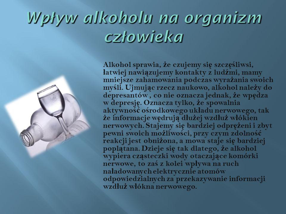 Alkohol sprawia, ż e czujemy si ę szcz ęś liwsi, ł atwiej nawi ą zujemy kontakty z lud ź mi, mamy mniejsze zahamowania podczas wyra ż ania swoich my ś