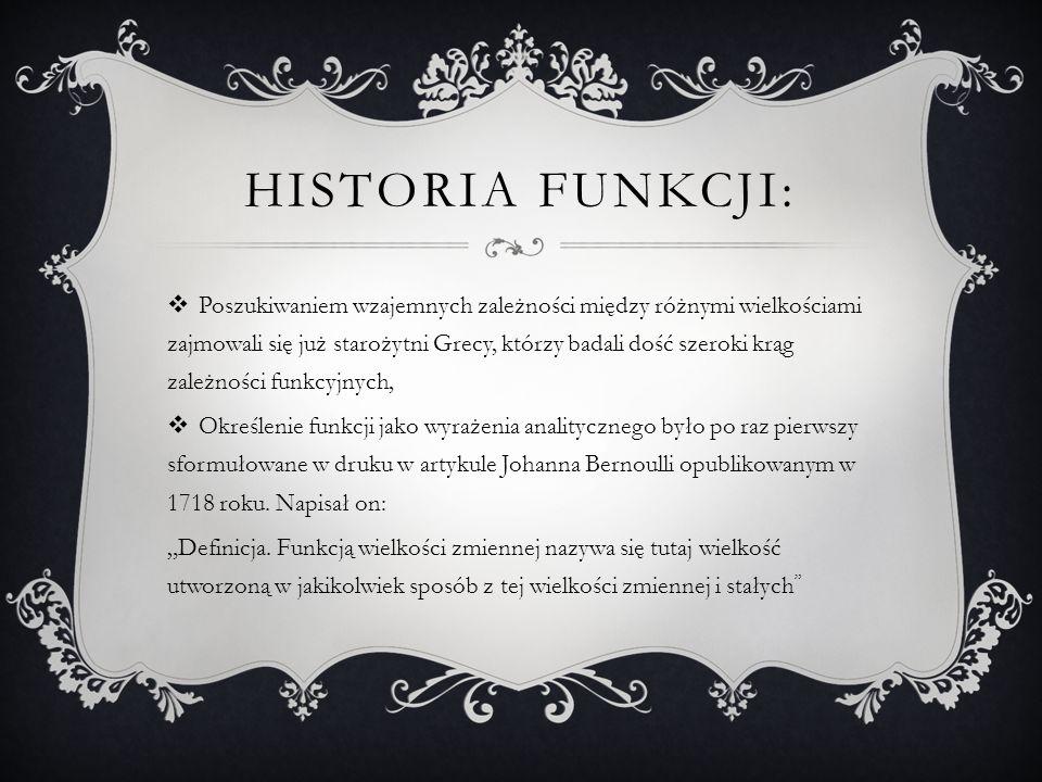 HISTORIA FUNKCJI: Poszukiwaniem wzajemnych zależności między różnymi wielkościami zajmowali się już starożytni Grecy, którzy badali dość szeroki krąg zależności funkcyjnych, Określenie funkcji jako wyrażenia analitycznego było po raz pierwszy sformułowane w druku w artykule Johanna Bernoulli opublikowanym w 1718 roku.