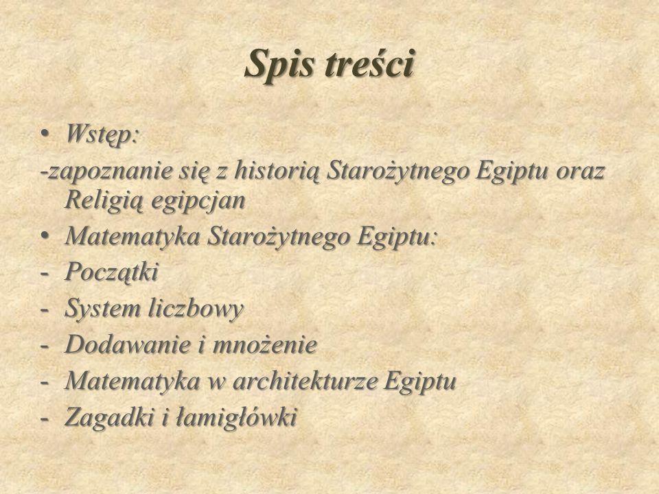 Spis treści Wstęp:Wstęp: -zapoznanie się z historią Starożytnego Egiptu oraz Religią egipcjan Matematyka Starożytnego Egiptu:Matematyka Starożytnego Egiptu: -Początki -System liczbowy -Dodawanie i mnożenie -Matematyka w architekturze Egiptu -Zagadki i łamigłówki