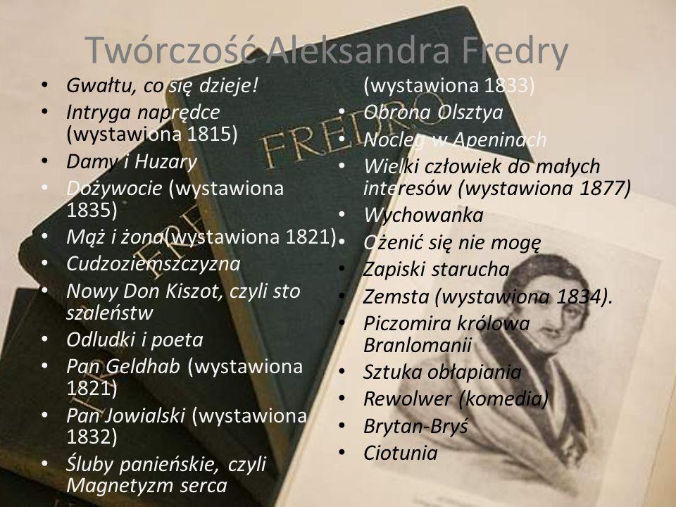 Twórczość Aleksandra Fredry Gwałtu, co się dzieje! Intryga naprędce (wystawiona 1815) Damy i Huzary Dożywocie (wystawiona 1835) Mąż i żona(wystawiona